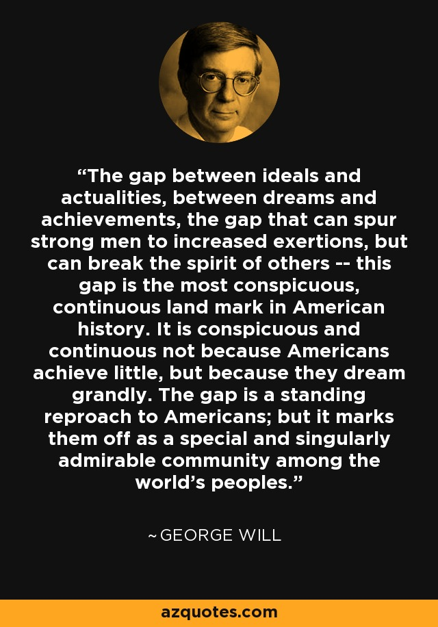 The gap between ideals and actualities, between dreams and achievements, the gap that can spur strong men to increased exertions, but can break the spirit of others -- this gap is the most conspicuous, continuous land mark in American history. It is conspicuous and continuous not because Americans achieve little, but because they dream grandly. The gap is a standing reproach to Americans; but it marks them off as a special and singularly admirable community among the world's peoples. - George Will