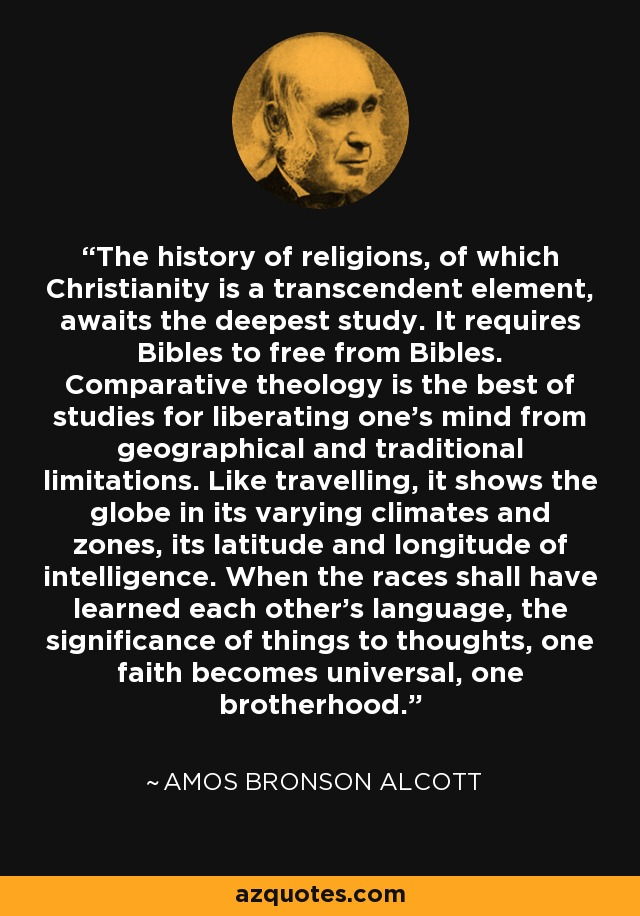 The history of religions, of which Christianity is a transcendent element, awaits the deepest study. It requires Bibles to free from Bibles. Comparative theology is the best of studies for liberating one's mind from geographical and traditional limitations. Like travelling, it shows the globe in its varying climates and zones, its latitude and longitude of intelligence. When the races shall have learned each other's language, the significance of things to thoughts, one faith becomes universal, one brotherhood. - Amos Bronson Alcott