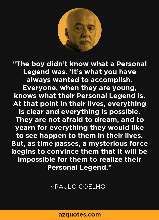 The boy didn't know what a Personal Legend was. 'It's what you have always wanted to accomplish. Everyone, when they are young, knows what their Personal Legend is. At that point in their lives, everything is clear and everything is possible. They are not afraid to dream, and to yearn for everything they would like to see happen to them in their lives. But, as time passes, a mysterious force begins to convince them that it will be impossible for them to realize their Personal Legend. - Paulo Coelho