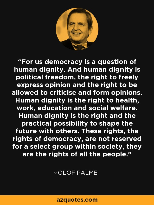 For us democracy is a question of human dignity. And human dignity is political freedom, the right to freely express opinion and the right to be allowed to criticise and form opinions. Human dignity is the right to health, work, education and social welfare. Human dignity is the right and the practical possibility to shape the future with others. These rights, the rights of democracy, are not reserved for a select group within society, they are the rights of all the people. - Olof Palme