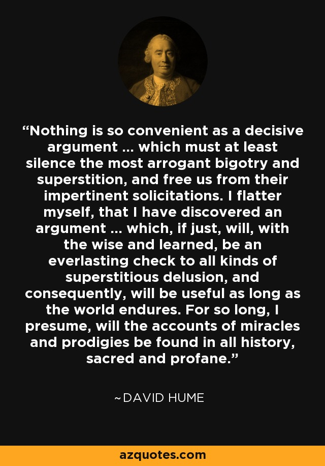 Nothing is so convenient as a decisive argument ... which must at least silence the most arrogant bigotry and superstition, and free us from their impertinent solicitations. I flatter myself, that I have discovered an argument ... which, if just, will, with the wise and learned, be an everlasting check to all kinds of superstitious delusion, and consequently, will be useful as long as the world endures. For so long, I presume, will the accounts of miracles and prodigies be found in all history, sacred and profane. - David Hume