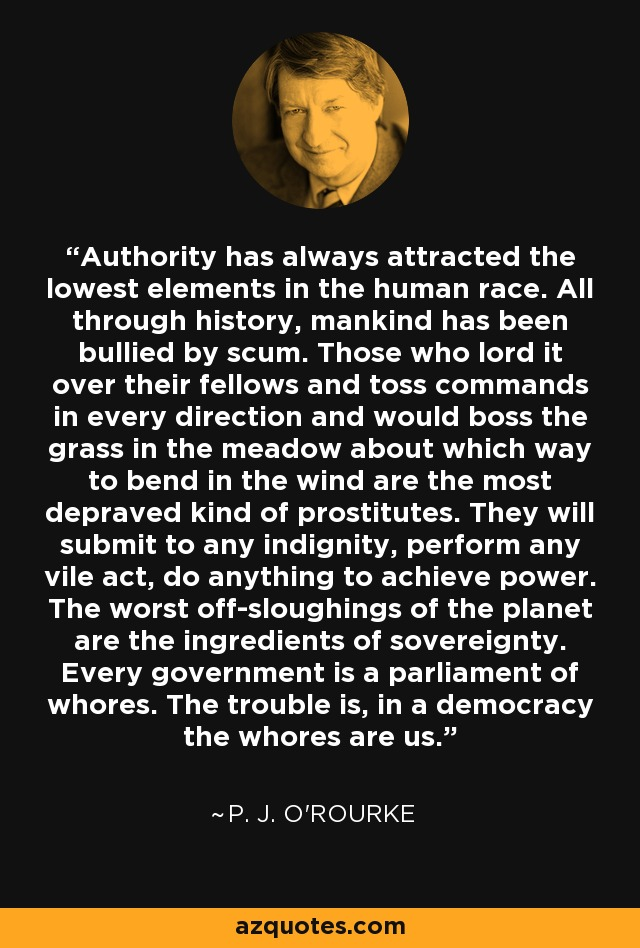 Authority has always attracted the lowest elements in the human race. All through history, mankind has been bullied by scum. Those who lord it over their fellows and toss commands in every direction and would boss the grass in the meadow about which way to bend in the wind are the most depraved kind of prostitutes. They will submit to any indignity, perform any vile act, do anything to achieve power. The worst off-sloughings of the planet are the ingredients of sovereignty. Every government is a parliament of whores. The trouble is, in a democracy the whores are us. - P. J. O'Rourke