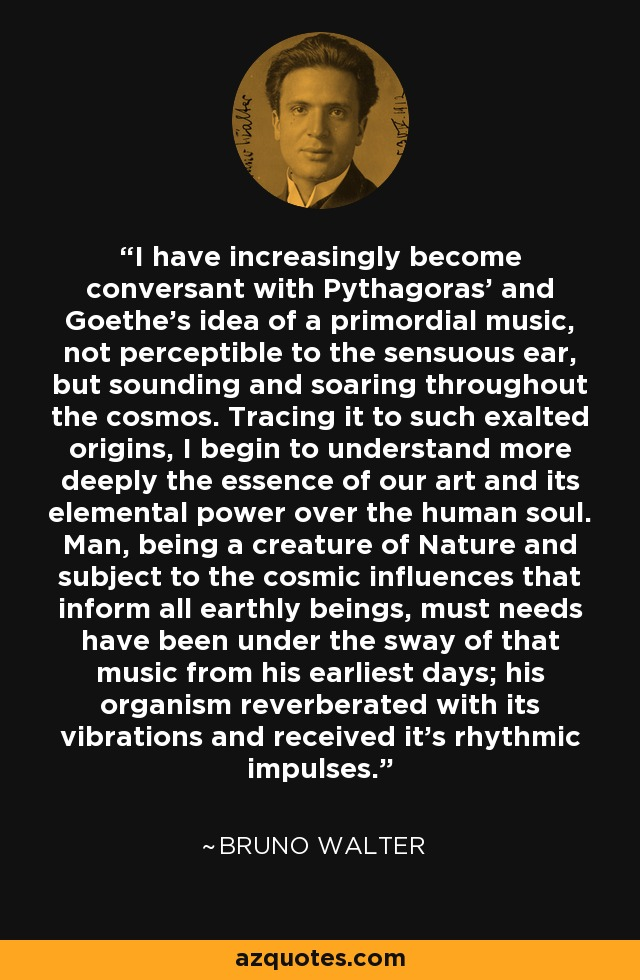 I have increasingly become conversant with Pythagoras' and Goethe's idea of a primordial music, not perceptible to the sensuous ear, but sounding and soaring throughout the cosmos. Tracing it to such exalted origins, I begin to understand more deeply the essence of our art and its elemental power over the human soul. Man, being a creature of Nature and subject to the cosmic influences that inform all earthly beings, must needs have been under the sway of that music from his earliest days; his organism reverberated with its vibrations and received it's rhythmic impulses. - Bruno Walter