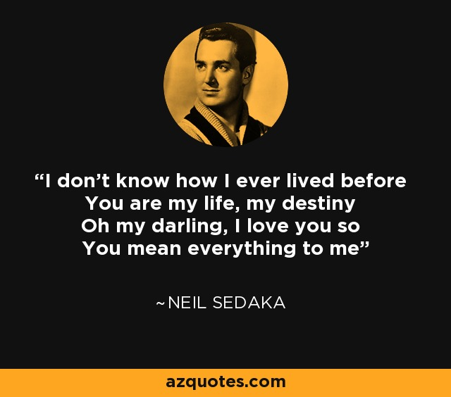 I don't know how I ever lived before You are my life, my destiny Oh my darling, I love you so You mean everything to me - Neil Sedaka
