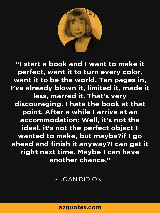 I start a book and I want to make it perfect, want it to turn every color, want it to be the world. Ten pages in, I've already blown it, limited it, made it less, marred it. That's very discouraging. I hate the book at that point. After a while I arrive at an accommodation: Well, it's not the ideal, it's not the perfect object I wanted to make, but maybe—if I go ahead and finish it anyway—I can get it right next time. Maybe I can have another chance. - Joan Didion