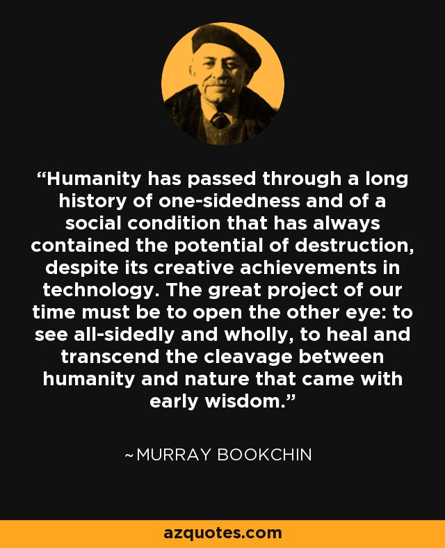 Humanity has passed through a long history of one-sidedness and of a social condition that has always contained the potential of destruction, despite its creative achievements in technology. The great project of our time must be to open the other eye: to see all-sidedly and wholly, to heal and transcend the cleavage between humanity and nature that came with early wisdom. - Murray Bookchin