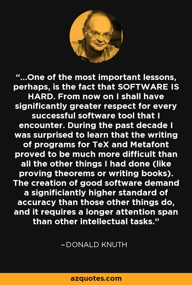 ...One of the most important lessons, perhaps, is the fact that SOFTWARE IS HARD. From now on I shall have significantly greater respect for every successful software tool that I encounter. During the past decade I was surprised to learn that the writing of programs for TeX and Metafont proved to be much more difficult than all the other things I had done (like proving theorems or writing books). The creation of good software demand a significiantly higher standard of accuracy than those other things do, and it requires a longer attention span than other intellectual tasks. - Donald Knuth