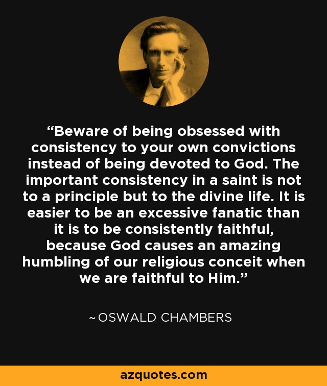 Beware of being obsessed with consistency to your own convictions instead of being devoted to God. The important consistency in a saint is not to a principle but to the divine life. It is easier to be an excessive fanatic than it is to be consistently faithful, because God causes an amazing humbling of our religious conceit when we are faithful to Him. - Oswald Chambers
