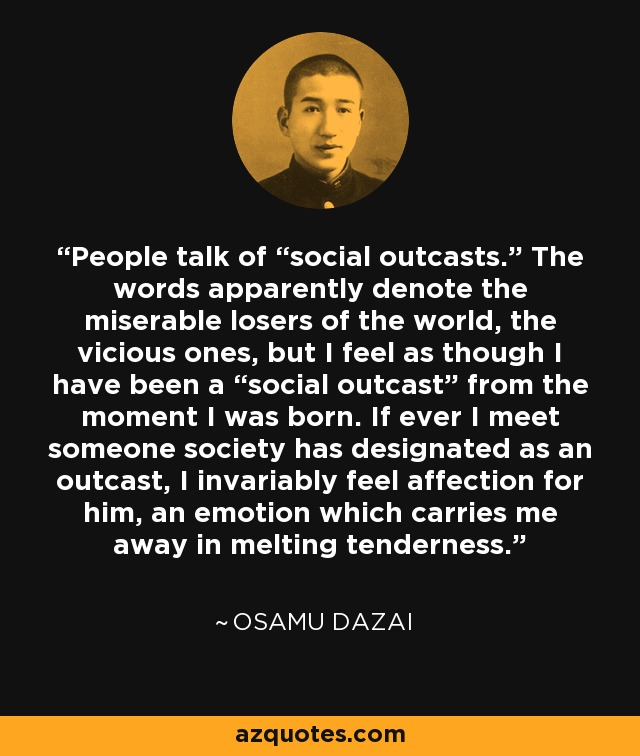 "People talk of ""social outcasts."" The words apparently denote the miserable losers of the world, the vicious ones, but I feel as though I have been a ""social outcast"" from the moment I was born. If ever I meet someone society has designated as an outcast, I invariably feel affection for him, an emotion which carries me away in melting tenderness. - Osamu Dazai"