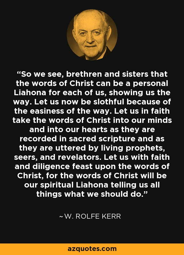 So we see, brethren and sisters that the words of Christ can be a personal Liahona for each of us, showing us the way. Let us now be slothful because of the easiness of the way. Let us in faith take the words of Christ into our minds and into our hearts as they are recorded in sacred scripture and as they are uttered by living prophets, seers, and revelators. Let us with faith and diligence feast upon the words of Christ, for the words of Christ will be our spiritual Liahona telling us all things what we should do. - W. Rolfe Kerr