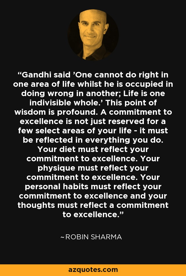 Gandhi said 'One cannot do right in one area of life whilst he is occupied in doing wrong in another; Life is one indivisible whole.' This point of wisdom is profound. A commitment to excellence is not just reserved for a few select areas of your life - it must be reflected in everything you do. Your diet must reflect your commitment to excellence. Your physique must reflect your commitment to excellence. Your personal habits must reflect your commitment to excellence and your thoughts must reflect a commitment to excellence. - Robin Sharma