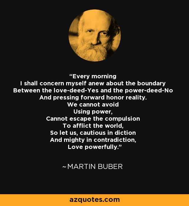 Every morning I shall concern myself anew about the boundary Between the love-deed-Yes and the power-deed-No And pressing forward honor reality. We cannot avoid Using power, Cannot escape the compulsion To afflict the world, So let us, cautious in diction And mighty in contradiction, Love powerfully. - Martin Buber