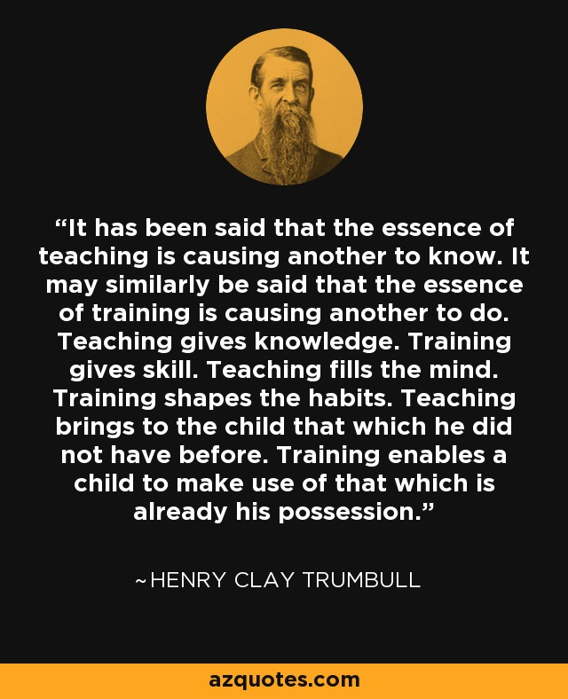 It has been said that the essence of teaching is causing another to know. It may similarly be said that the essence of training is causing another to do. Teaching gives knowledge. Training gives skill. Teaching fills the mind. Training shapes the habits. Teaching brings to the child that which he did not have before. Training enables a child to make use of that which is already his possession. - Henry Clay Trumbull