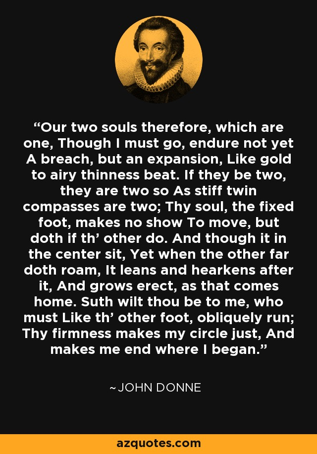 Our two souls therefore, which are one, Though I must go, endure not yet A breach, but an expansion, Like gold to airy thinness beat. If they be two, they are two so As stiff twin compasses are two; Thy soul, the fixed foot, makes no show To move, but doth if th' other do. And though it in the center sit, Yet when the other far doth roam, It leans and hearkens after it, And grows erect, as that comes home. Suth wilt thou be to me, who must Like th' other foot, obliquely run; Thy firmness makes my circle just, And makes me end where I began. - John Donne