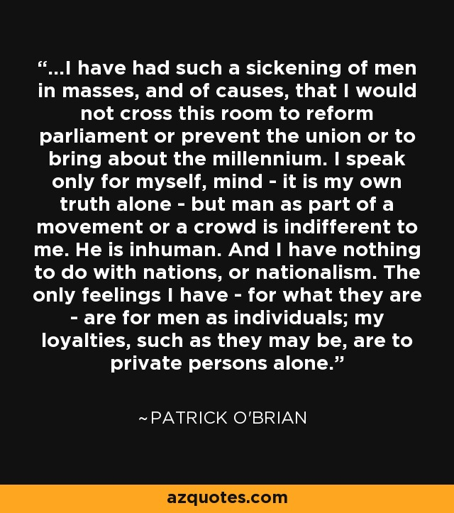 ...I have had such a sickening of men in masses, and of causes, that I would not cross this room to reform parliament or prevent the union or to bring about the millennium. I speak only for myself, mind - it is my own truth alone - but man as part of a movement or a crowd is indifferent to me. He is inhuman. And I have nothing to do with nations, or nationalism. The only feelings I have - for what they are - are for men as individuals; my loyalties, such as they may be, are to private persons alone. - Patrick O'Brian