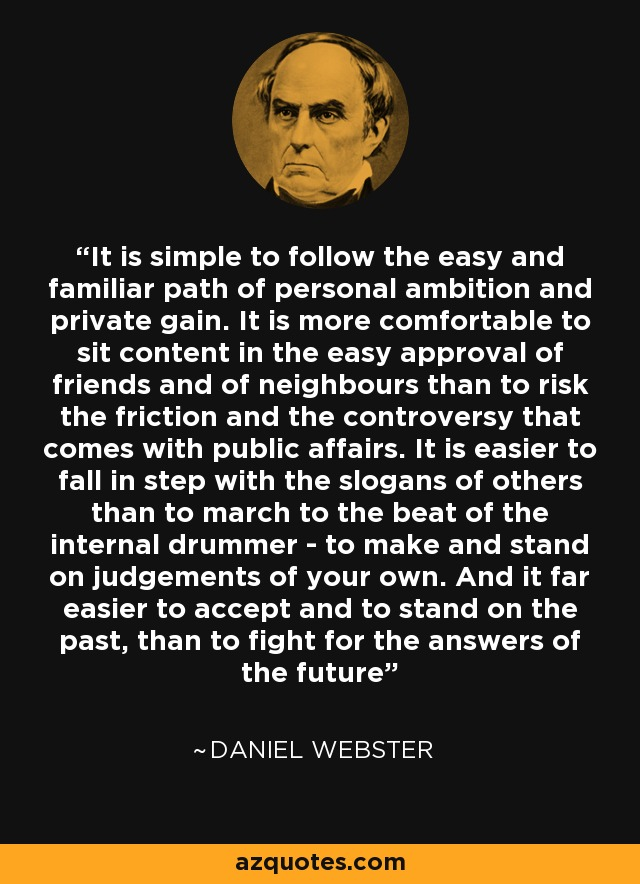 It is simple to follow the easy and familiar path of personal ambition and private gain. It is more comfortable to sit content in the easy approval of friends and of neighbours than to risk the friction and the controversy that comes with public affairs. It is easier to fall in step with the slogans of others than to march to the beat of the internal drummer - to make and stand on judgements of your own. And it far easier to accept and to stand on the past, than to fight for the answers of the future - Daniel Webster