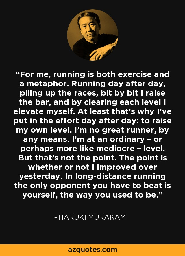 For me, running is both exercise and a metaphor. Running day after day, piling up the races, bit by bit I raise the bar, and by clearing each level I elevate myself. At least that's why I've put in the effort day after day: to raise my own level. I'm no great runner, by any means. I'm at an ordinary – or perhaps more like mediocre – level. But that's not the point. The point is whether or not I improved over yesterday. In long-distance running the only opponent you have to beat is yourself, the way you used to be. - Haruki Murakami