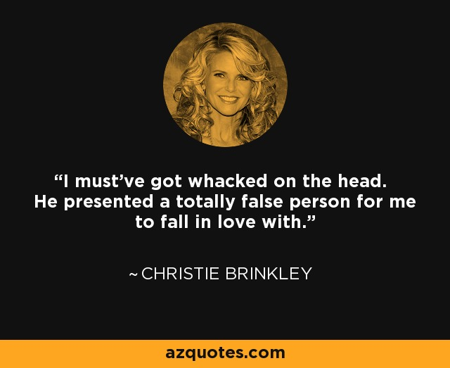 I must've got whacked on the head. He presented a totally false person for me to fall in love with. - Christie Brinkley