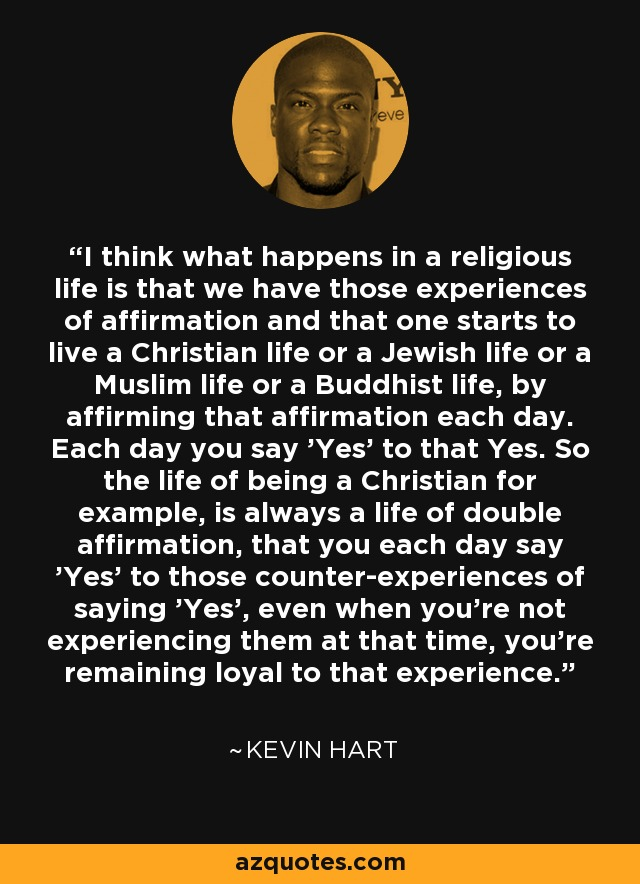 I think what happens in a religious life is that we have those experiences of affirmation and that one starts to live a Christian life or a Jewish life or a Muslim life or a Buddhist life, by affirming that affirmation each day. Each day you say 'Yes' to that Yes. So the life of being a Christian for example, is always a life of double affirmation, that you each day say 'Yes' to those counter-experiences of saying 'Yes', even when you're not experiencing them at that time, you're remaining loyal to that experience. - Kevin Hart