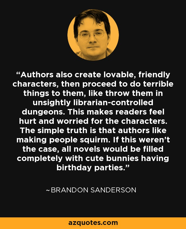 Authors also create lovable, friendly characters, then proceed to do terrible things to them, like throw them in unsightly librarian-controlled dungeons. This makes readers feel hurt and worried for the characters. The simple truth is that authors like making people squirm. If this weren't the case, all novels would be filled completely with cute bunnies having birthday parties. - Brandon Sanderson