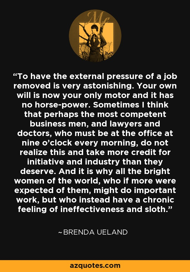 To have the external pressure of a job removed is very astonishing. Your own will is now your only motor and it has no horse-power. Sometimes I think that perhaps the most competent business men, and lawyers and doctors, who must be at the office at nine o'clock every morning, do not realize this and take more credit for initiative and industry than they deserve. And it is why all the bright women of the world, who if more were expected of them, might do important work, but who instead have a chronic feeling of ineffectiveness and sloth. - Brenda Ueland