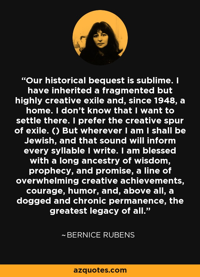 Our historical bequest is sublime. I have inherited a fragmented but highly creative exile and, since 1948, a home. I don't know that I want to settle there. I prefer the creative spur of exile. () But wherever I am I shall be Jewish, and that sound will inform every syllable I write. I am blessed with a long ancestry of wisdom, prophecy, and promise, a line of overwhelming creative achievements, courage, humor, and, above all, a dogged and chronic permanence, the greatest legacy of all. - Bernice Rubens
