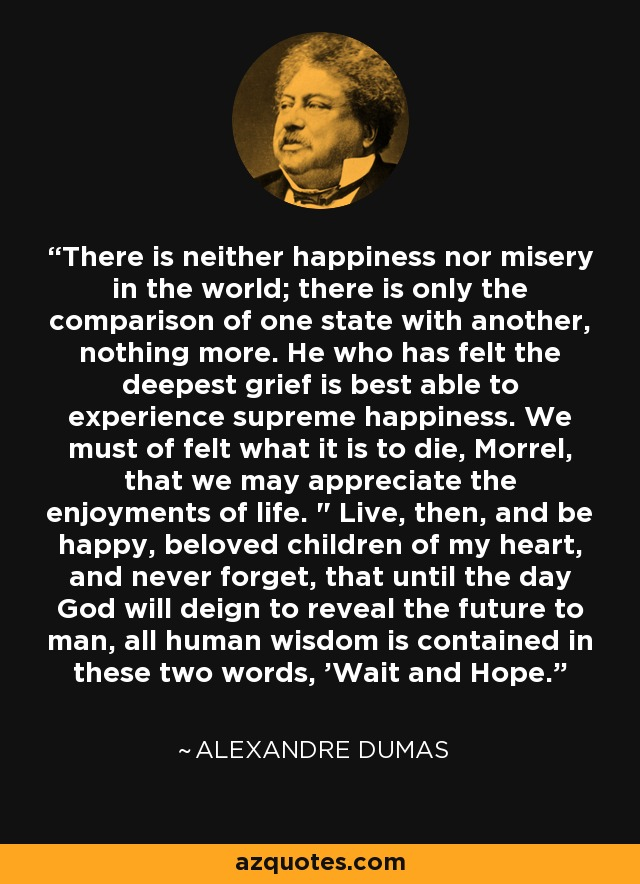 There is neither happiness nor misery in the world; there is only the comparison of one state with another, nothing more. He who has felt the deepest grief is best able to experience supreme happiness. We must of felt what it is to die, Morrel, that we may appreciate the enjoyments of life.