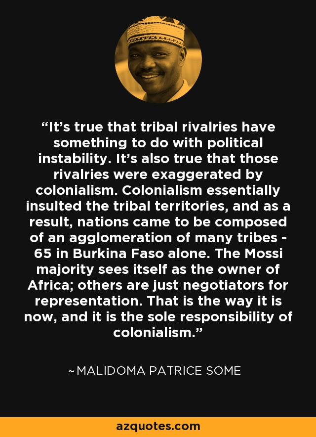 It's true that tribal rivalries have something to do with political instability. It's also true that those rivalries were exaggerated by colonialism. Colonialism essentially insulted the tribal territories, and as a result, nations came to be composed of an agglomeration of many tribes - 65 in Burkina Faso alone. The Mossi majority sees itself as the owner of Africa; others are just negotiators for representation. That is the way it is now, and it is the sole responsibility of colonialism. - Malidoma Patrice Some