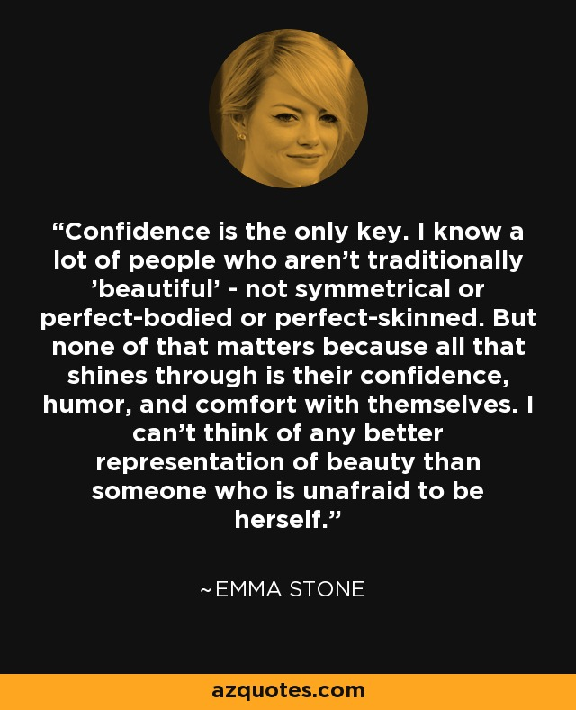 Confidence is the only key. I know a lot of people who aren't traditionally 'beautiful' - not symmetrical or perfect-bodied or perfect-skinned. But none of that matters because all that shines through is their confidence, humor, and comfort with themselves. I can't think of any better representation of beauty than someone who is unafraid to be herself. - Emma Stone