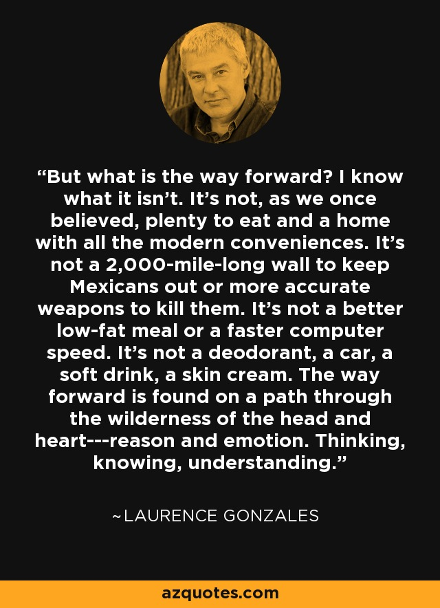 But what is the way forward? I know what it isn't. It's not, as we once believed, plenty to eat and a home with all the modern conveniences. It's not a 2,000-mile-long wall to keep Mexicans out or more accurate weapons to kill them. It's not a better low-fat meal or a faster computer speed. It's not a deodorant, a car, a soft drink, a skin cream. The way forward is found on a path through the wilderness of the head and heart---reason and emotion. Thinking, knowing, understanding. - Laurence Gonzales
