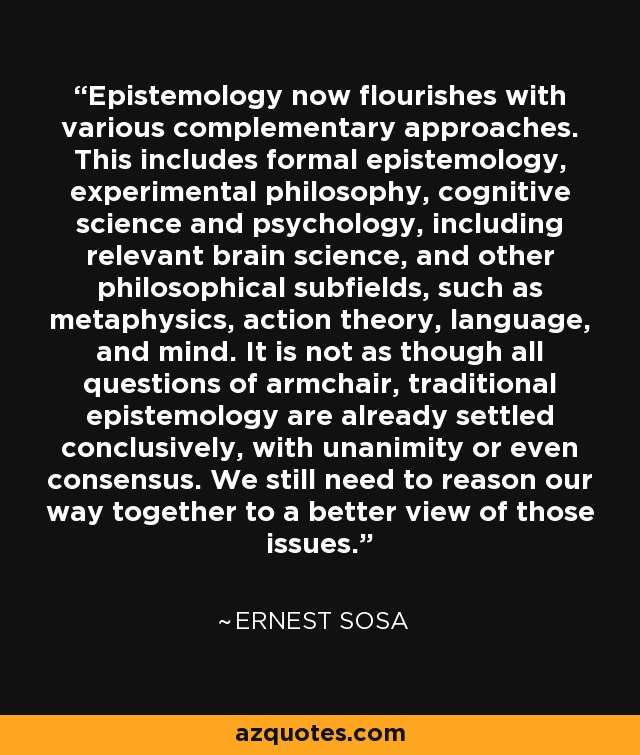 Epistemology now flourishes with various complementary approaches. This includes formal epistemology, experimental philosophy, cognitive science and psychology, including relevant brain science, and other philosophical subfields, such as metaphysics, action theory, language, and mind. It is not as though all questions of armchair, traditional epistemology are already settled conclusively, with unanimity or even consensus. We still need to reason our way together to a better view of those issues. - Ernest Sosa