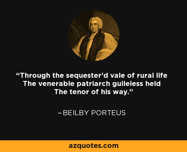 Through the sequester'd vale of rural life The venerable patriarch guileless held The tenor of his way. - Beilby Porteus