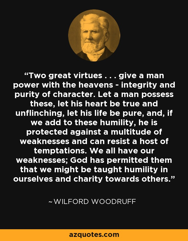 Two great virtues . . . give a man power with the heavens - integrity and purity of character. Let a man possess these, let his heart be true and unflinching, let his life be pure, and, if we add to these humility, he is protected against a multitude of weaknesses and can resist a host of temptations. We all have our weaknesses; God has permitted them that we might be taught humility in ourselves and charity towards others. - Wilford Woodruff