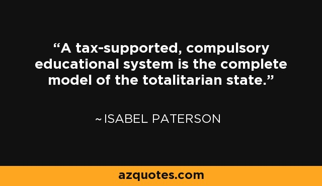 A tax-supported, compulsory educational system is the complete model of the totalitarian state. - Isabel Paterson