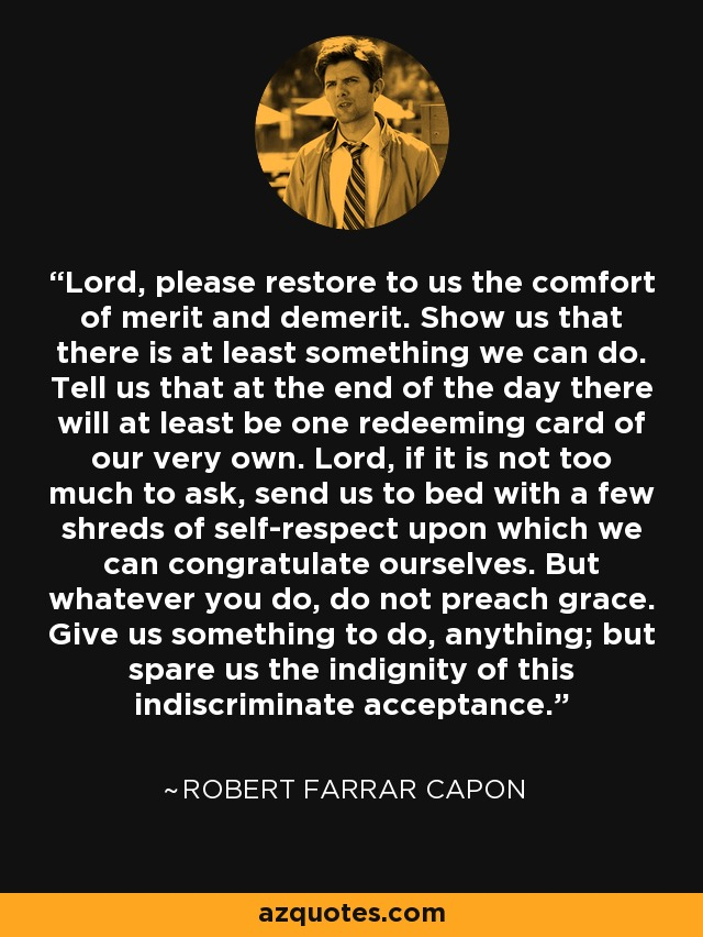 Lord, please restore to us the comfort of merit and demerit. Show us that there is at least something we can do. Tell us that at the end of the day there will at least be one redeeming card of our very own. Lord, if it is not too much to ask, send us to bed with a few shreds of self-respect upon which we can congratulate ourselves. But whatever you do, do not preach grace. Give us something to do, anything; but spare us the indignity of this indiscriminate acceptance. - Robert Farrar Capon