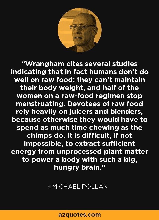 Wrangham cites several studies indicating that in fact humans don't do well on raw food: they can't maintain their body weight, and half of the women on a raw-food regimen stop menstruating. Devotees of raw food rely heavily on juicers and blenders, because otherwise they would have to spend as much time chewing as the chimps do. It is difficult, if not impossible, to extract sufficient energy from unprocessed plant matter to power a body with such a big, hungry brain. - Michael Pollan