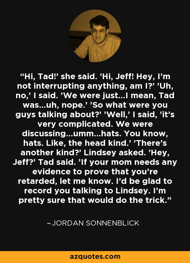 Hi, Tad!' she said. 'Hi, Jeff! Hey, I'm not interrupting anything, am I?' 'Uh, no,' I said. 'We were just...I mean, Tad was...uh, nope.' 'So what were you guys talking about?' 'Well,' I said, 'it's very complicated. We were discussing...umm...hats. You know, hats. Like, the head kind.' 'There's another kind?' Lindsey asked. 'Hey, Jeff?' Tad said. 'If your mom needs any evidence to prove that you're retarded, let me know. I'd be glad to record you talking to Lindsey. I'm pretty sure that would do the trick. - Jordan Sonnenblick