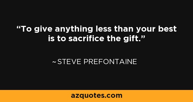 To give anything less than your best is to sacrifice the gift. - Steve Prefontaine