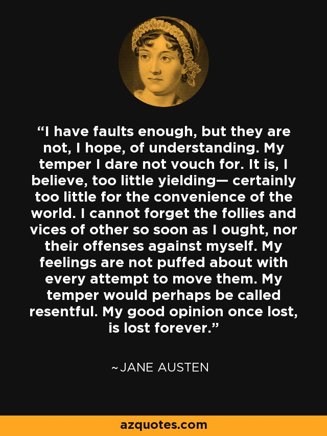 I have faults enough, but they are not, I hope, of understanding. My temper I dare not vouch for. It is, I believe, too little yielding— certainly too little for the convenience of the world. I cannot forget the follies and vices of other so soon as I ought, nor their offenses against myself. My feelings are not puffed about with every attempt to move them. My temper would perhaps be called resentful. My good opinion once lost, is lost forever. - Jane Austen