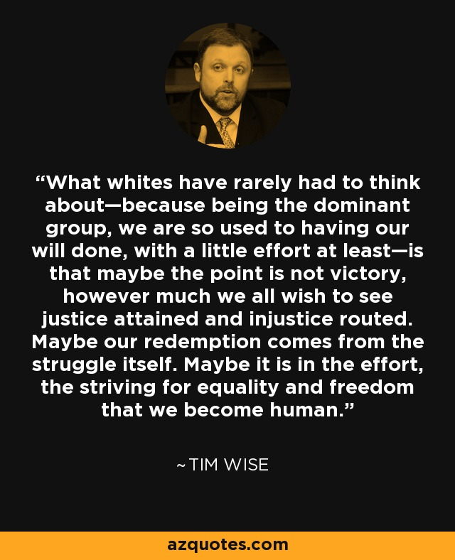 What whites have rarely had to think about—because being the dominant group, we are so used to having our will done, with a little effort at least—is that maybe the point is not victory, however much we all wish to see justice attained and injustice routed. Maybe our redemption comes from the struggle itself. Maybe it is in the effort, the striving for equality and freedom that we become human. - Tim Wise