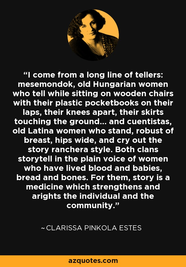I come from a long line of tellers: mesemondok, old Hungarian women who tell while sitting on wooden chairs with their plastic pocketbooks on their laps, their knees apart, their skirts touching the ground... and cuentistas, old Latina women who stand, robust of breast, hips wide, and cry out the story ranchera style. Both clans storytell in the plain voice of women who have lived blood and babies, bread and bones. For them, story is a medicine which strengthens and arights the individual and the community. - Clarissa Pinkola Estes