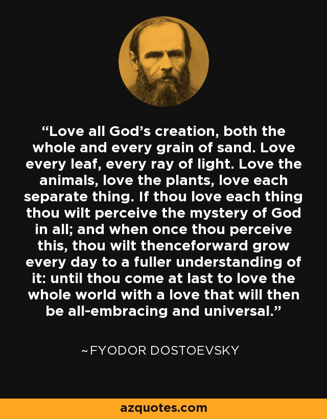 Love all God's creation, both the whole and every grain of sand. Love every leaf, every ray of light. Love the animals, love the plants, love each separate thing. If thou love each thing thou wilt perceive the mystery of God in all; and when once thou perceive this, thou wilt thenceforward grow every day to a fuller understanding of it: until thou come at last to love the whole world with a love that will then be all-embracing and universal. - Fyodor Dostoevsky