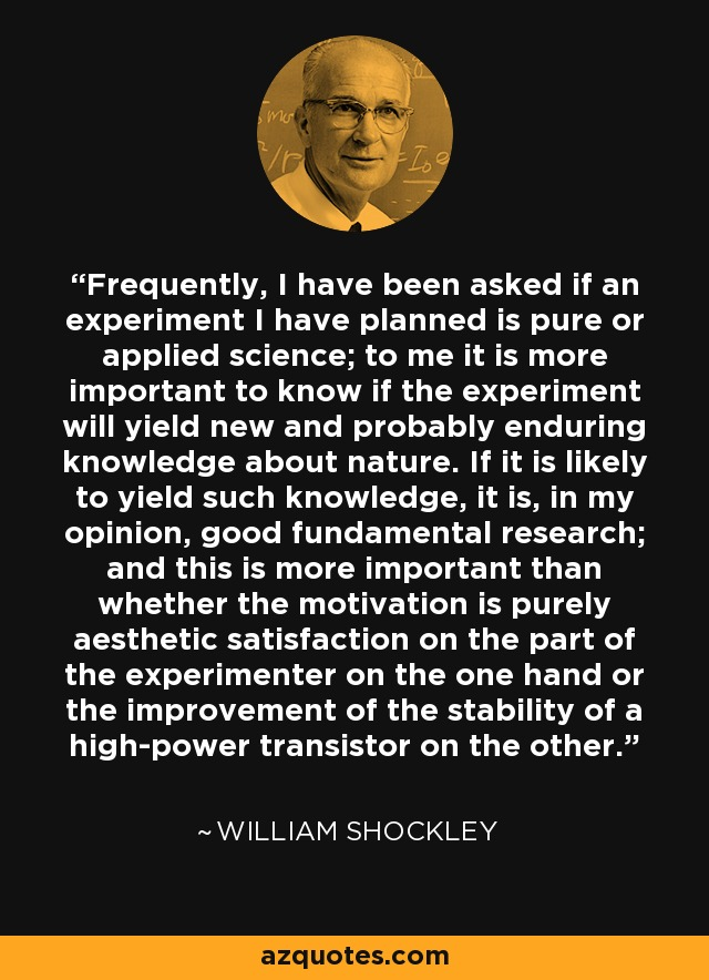 Frequently, I have been asked if an experiment I have planned is pure or applied science; to me it is more important to know if the experiment will yield new and probably enduring knowledge about nature. If it is likely to yield such knowledge, it is, in my opinion, good fundamental research; and this is more important than whether the motivation is purely aesthetic satisfaction on the part of the experimenter on the one hand or the improvement of the stability of a high-power transistor on the other. - William Shockley