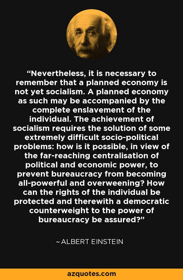Nevertheless, it is necessary to remember that a planned economy is not yet socialism. A planned economy as such may be accompanied by the complete enslavement of the individual. The achievement of socialism requires the solution of some extremely difficult socio-political problems: how is it possible, in view of the far-reaching centralisation of political and economic power, to prevent bureaucracy from becoming all-powerful and overweening? How can the rights of the individual be protected and therewith a democratic counterweight to the power of bureaucracy be assured? - Albert Einstein