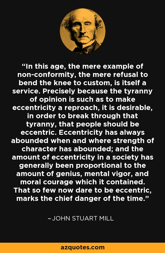 In this age, the mere example of non-conformity, the mere refusal to bend the knee to custom, is itself a service. Precisely because the tyranny of opinion is such as to make eccentricity a reproach, it is desirable, in order to break through that tyranny, that people should be eccentric. Eccentricity has always abounded when and where strength of character has abounded; and the amount of eccentricity in a society has generally been proportional to the amount of genius, mental vigor, and moral courage which it contained. That so few now dare to be eccentric, marks the chief danger of the time. - John Stuart Mill