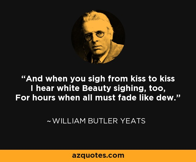 And when you sigh from kiss to kiss I hear white Beauty sighing, too, For hours when all must fade like dew. - William Butler Yeats