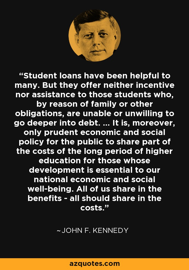 Student loans have been helpful to many. But they offer neither incentive nor assistance to those students who, by reason of family or other obligations, are unable or unwilling to go deeper into debt. ... It is, moreover, only prudent economic and social policy for the public to share part of the costs of the long period of higher education for those whose development is essential to our national economic and social well-being. All of us share in the benefits - all should share in the costs. - John F. Kennedy