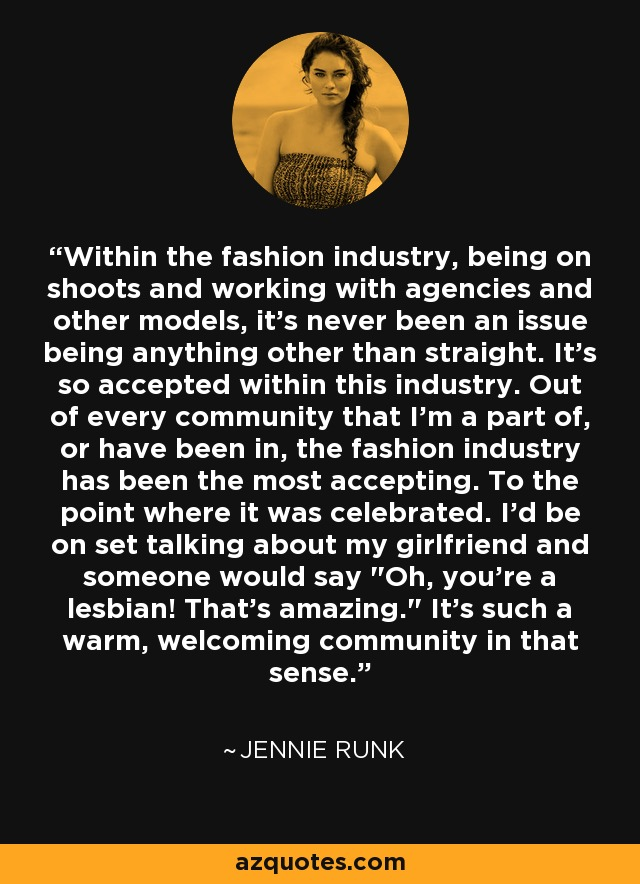 Within the fashion industry, being on shoots and working with agencies and other models, it's never been an issue being anything other than straight. It's so accepted within this industry. Out of every community that I'm a part of, or have been in, the fashion industry has been the most accepting. To the point where it was celebrated. I'd be on set talking about my girlfriend and someone would say