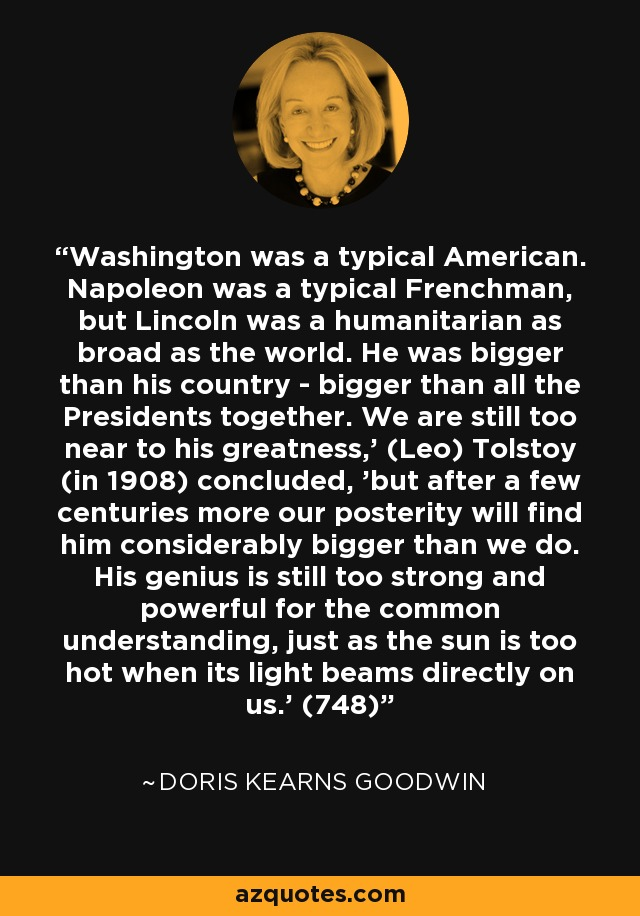 Washington was a typical American. Napoleon was a typical Frenchman, but Lincoln was a humanitarian as broad as the world. He was bigger than his country - bigger than all the Presidents together. We are still too near to his greatness,' (Leo) Tolstoy (in 1908) concluded, 'but after a few centuries more our posterity will find him considerably bigger than we do. His genius is still too strong and powerful for the common understanding, just as the sun is too hot when its light beams directly on us.' (748) - Doris Kearns Goodwin