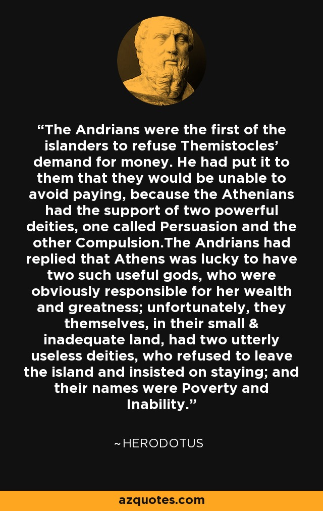 The Andrians were the first of the islanders to refuse Themistocles' demand for money. He had put it to them that they would be unable to avoid paying, because the Athenians had the support of two powerful deities, one called Persuasion and the other Compulsion.The Andrians had replied that Athens was lucky to have two such useful gods, who were obviously responsible for her wealth and greatness; unfortunately, they themselves, in their small & inadequate land, had two utterly useless deities, who refused to leave the island and insisted on staying; and their names were Poverty and Inability. - Herodotus